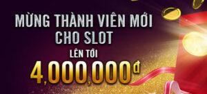 Mừng thành viên mới Slots lên tới 4 triệu đồng